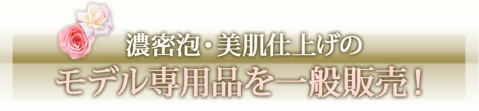 濃密泡・美肌仕上げのモデル専用品を一般販売!