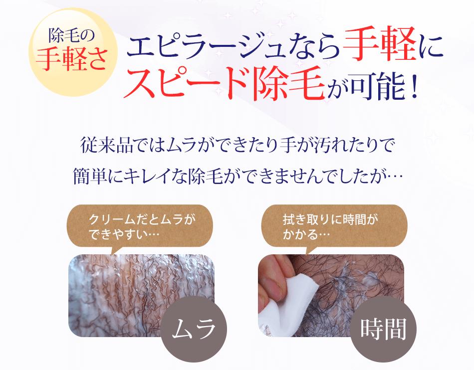 除毛の手軽さエピラージュなら手軽にスピード除毛が可能!従来品ではムラができたり手が汚れたりで簡単にキレイな除毛ができませんでしたが…クリームだとムラができやすい…ムラ拭き取りに時間がかかる…時間