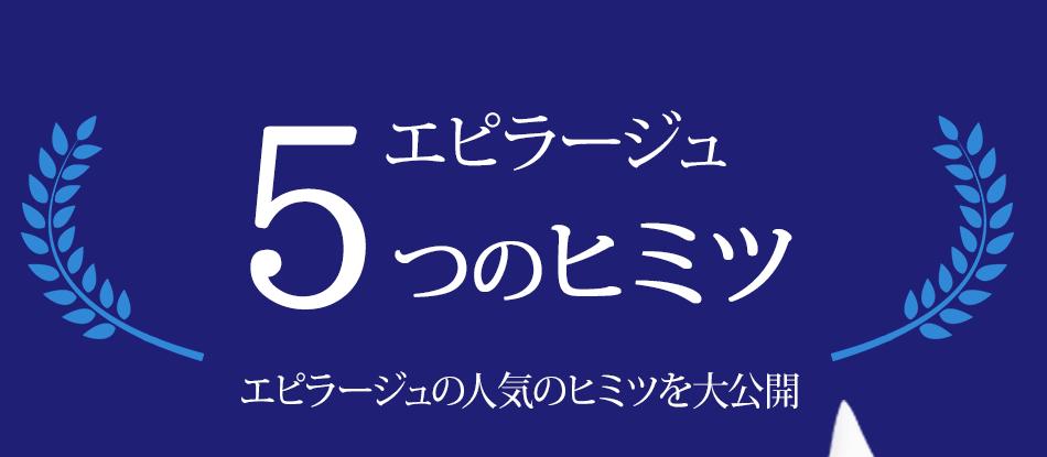 5つのヒミツ エピラージュエピラージュの人気のヒミツを大公開