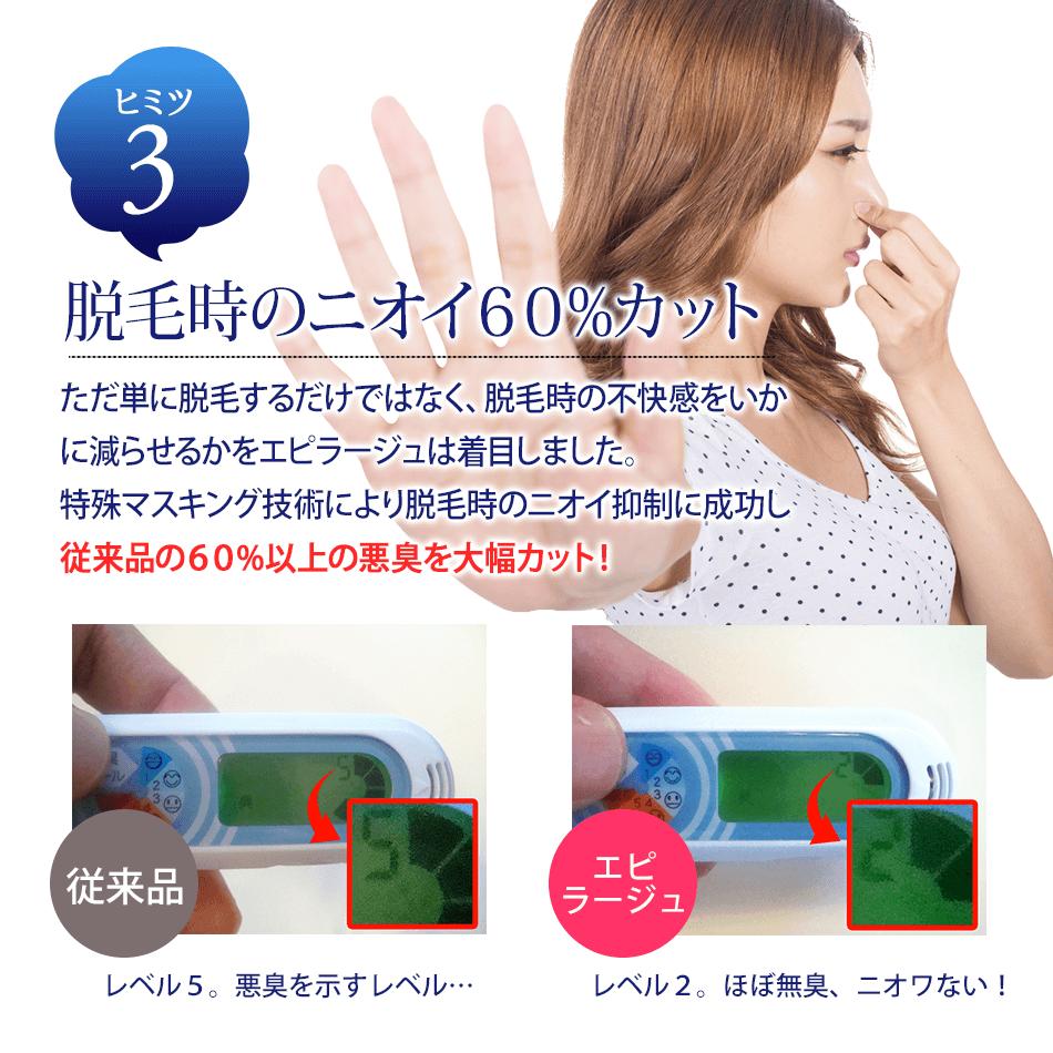 ヒミツ3 脱毛時のニオイ60%カットただ単に脱毛するだけではなく、脱毛時の不快感をいかに減らせるかをエピラージュは着目しました。特殊マスキング技術により脱毛時のニオイ抑制に成功し従来品の60%以上の悪臭を大幅カット!従来品レベル5。悪臭を示すレベル…エピラージュレベル2。ほぼ無臭、ニオワない!