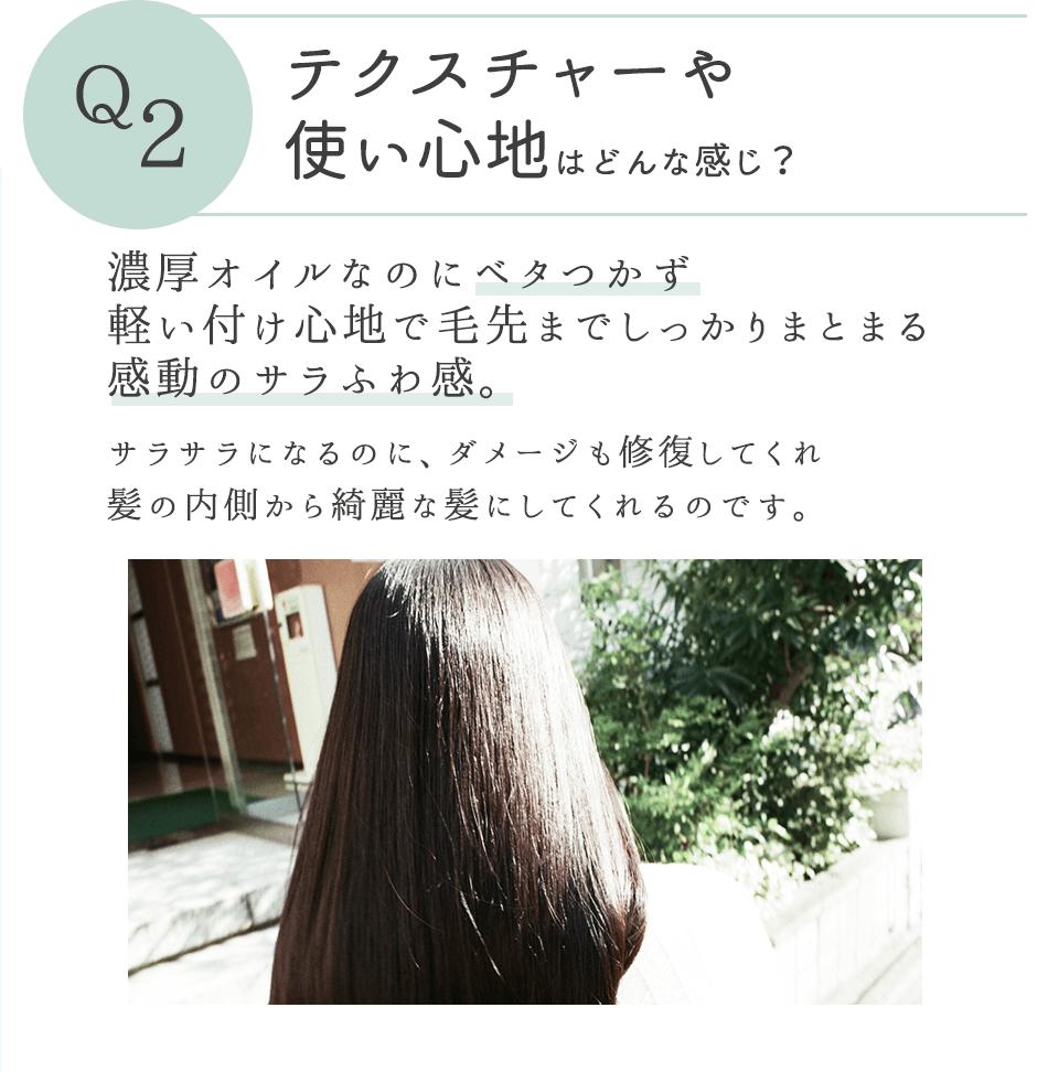 Q2 テクスチャーや使い心地はどんな感じ? 濃厚オイルなのにベタつかず軽い付け心地で毛先までしっかりまとまる感動のサラふわ感。サラサラになるのに、ダメージも修復してくれ髪の内側から綺麗な髪にしてくれるのです。