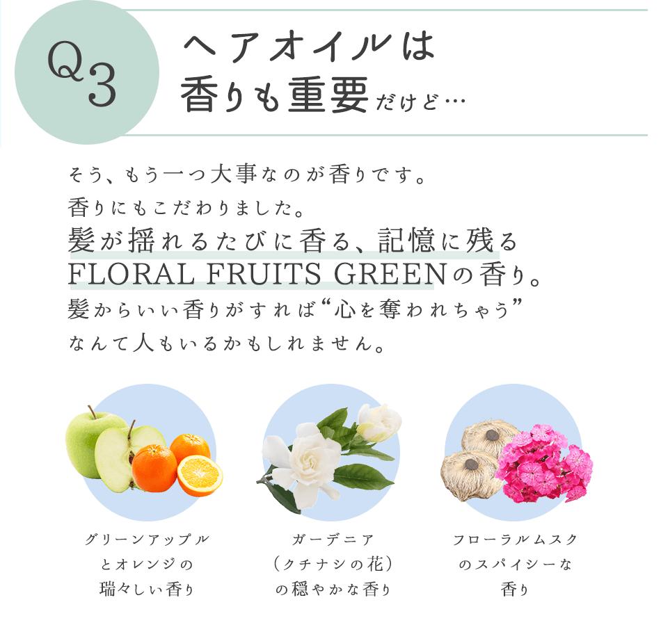 """Q3 ヘアオイルは香りも重要だけど… そしてもう一つ大事なのが香りです。香りにもこだわりました。髪が揺れるたびに香る、記憶に残る FLORAL FRUITS GREENの香り。髪からいい香りがすれば""""心を奪われちゃう""""なんて人もいるかもしれません。"""